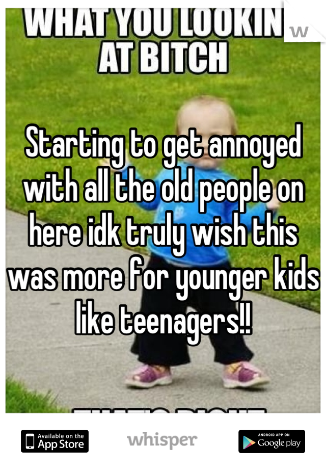 Starting to get annoyed with all the old people on here idk truly wish this was more for younger kids like teenagers!!