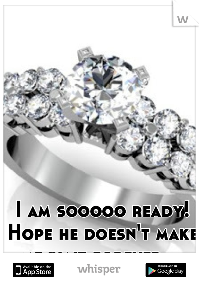I am sooooo ready! Hope he doesn't make me wait forever....