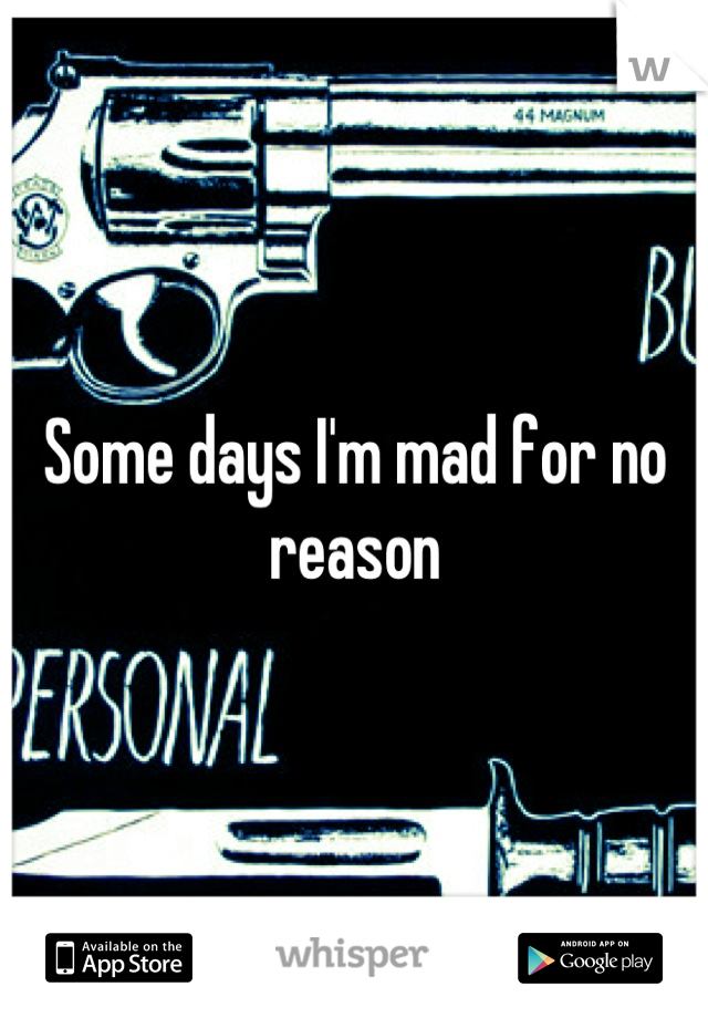Some days I'm mad for no reason