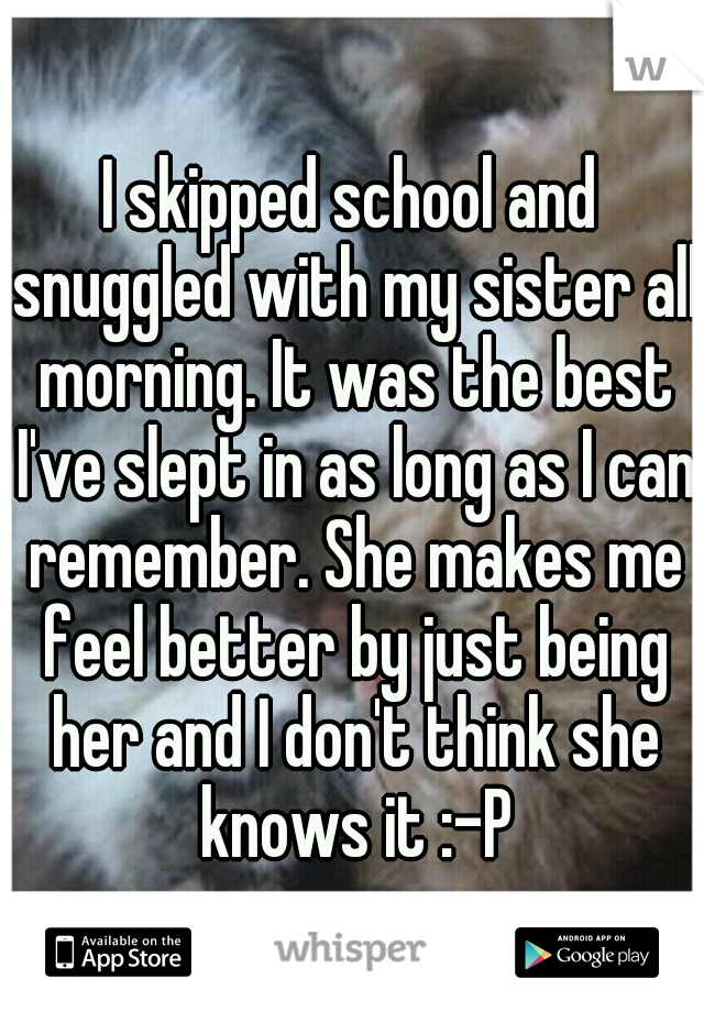 I skipped school and snuggled with my sister all morning. It was the best I've slept in as long as I can remember. She makes me feel better by just being her and I don't think she knows it :-P