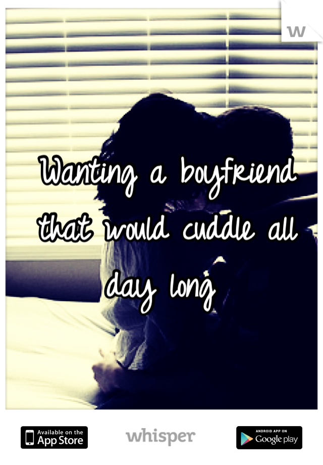 Wanting a boyfriend that would cuddle all day long