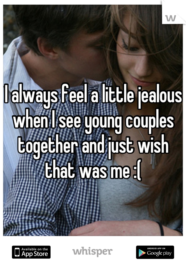 I always feel a little jealous when I see young couples together and just wish that was me :(