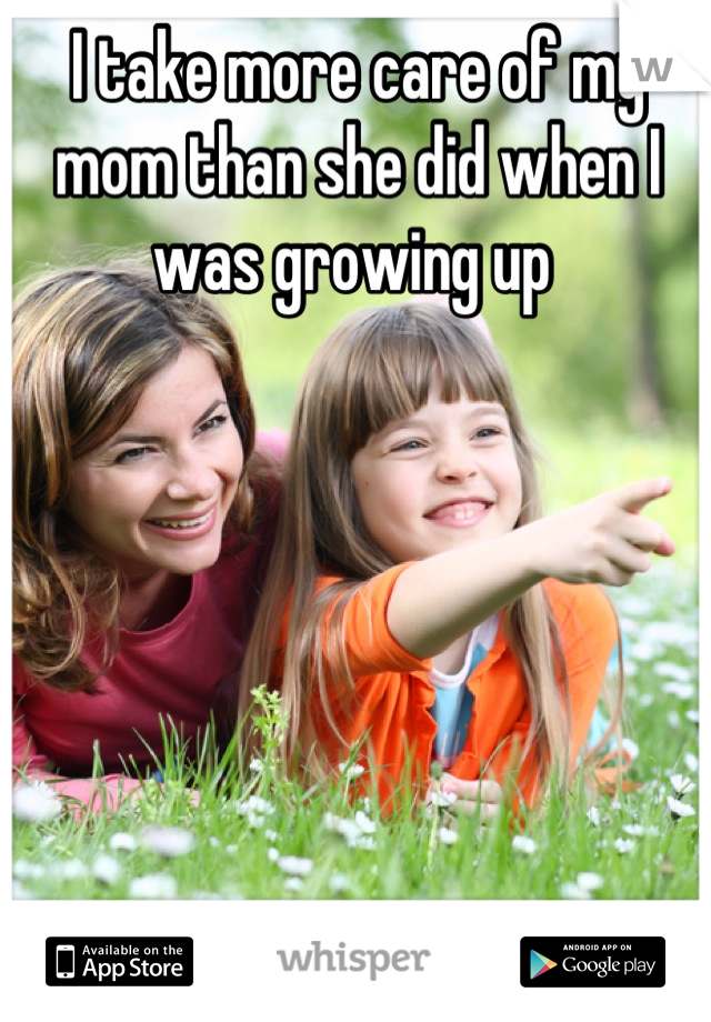 I take more care of my mom than she did when I was growing up