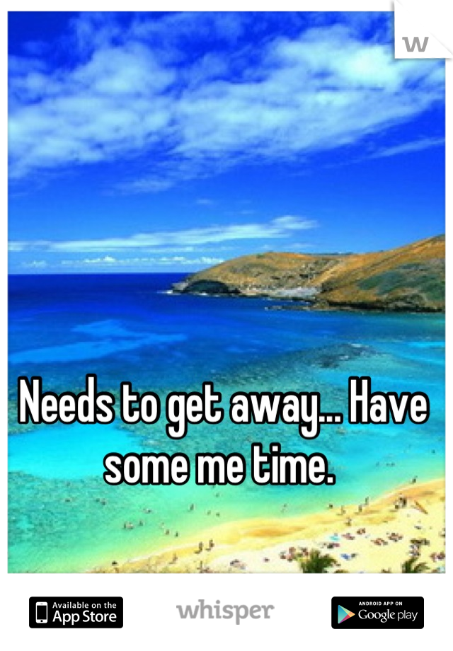Needs to get away... Have some me time.