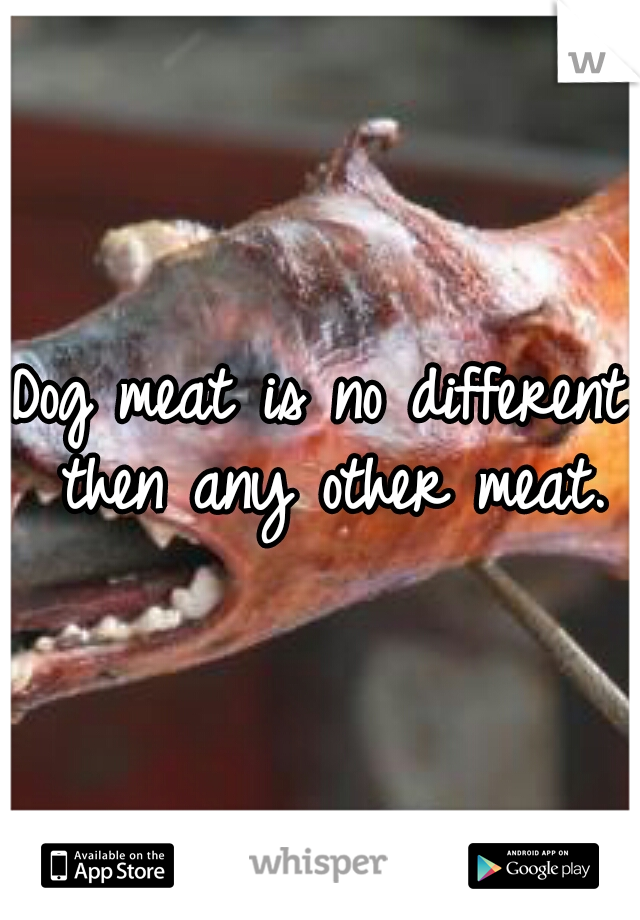 Dog meat is no different then any other meat.