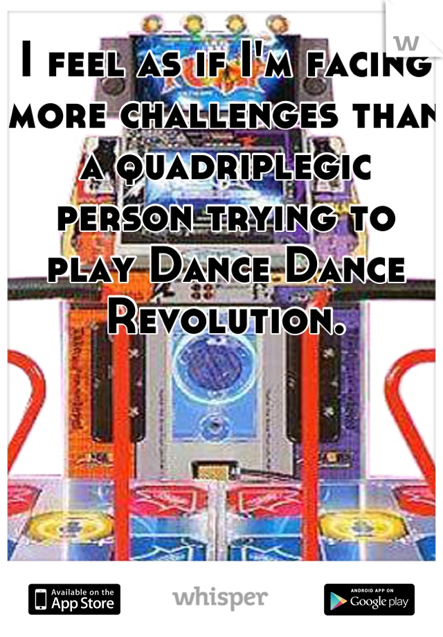 I feel as if I'm facing more challenges than a quadriplegic person trying to play Dance Dance Revolution.