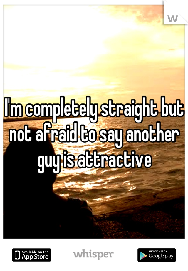 I'm completely straight but not afraid to say another guy is attractive