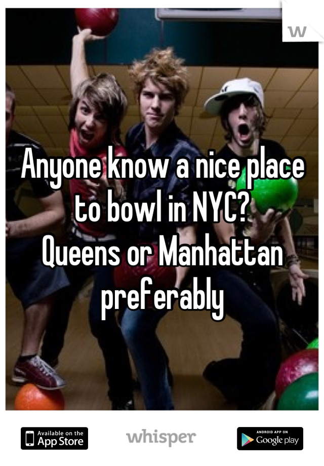 Anyone know a nice place to bowl in NYC? Queens or Manhattan preferably