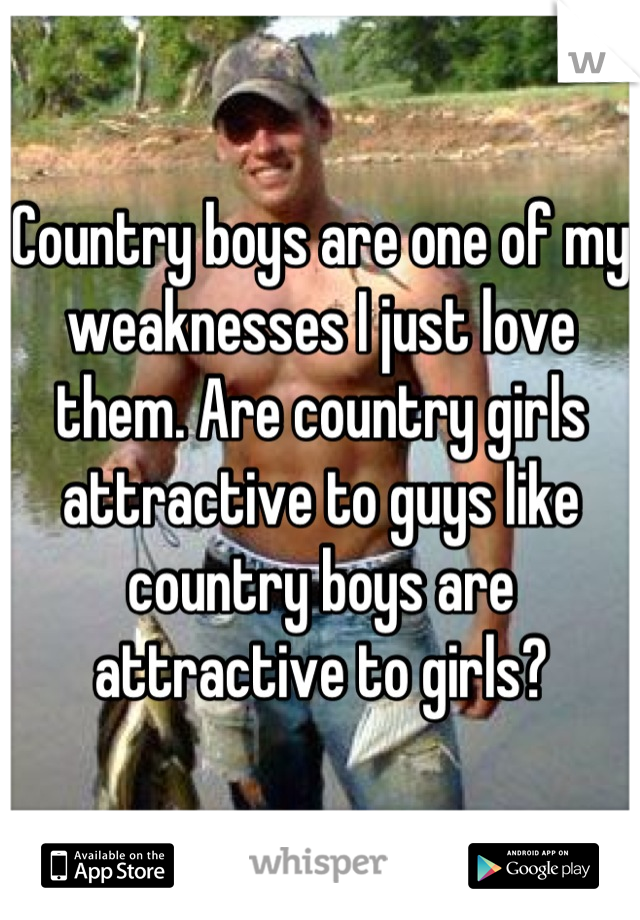 Country boys are one of my weaknesses I just love them. Are country girls attractive to guys like country boys are attractive to girls?