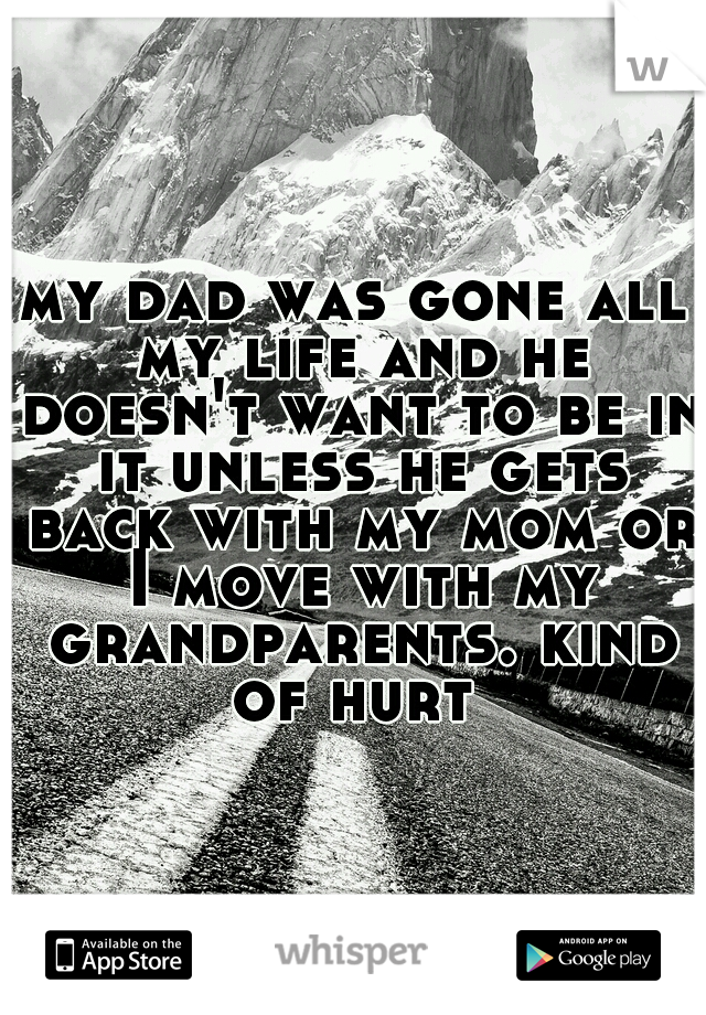 my dad was gone all my life and he doesn't want to be in it unless he gets back with my mom or I move with my grandparents. kind of hurt