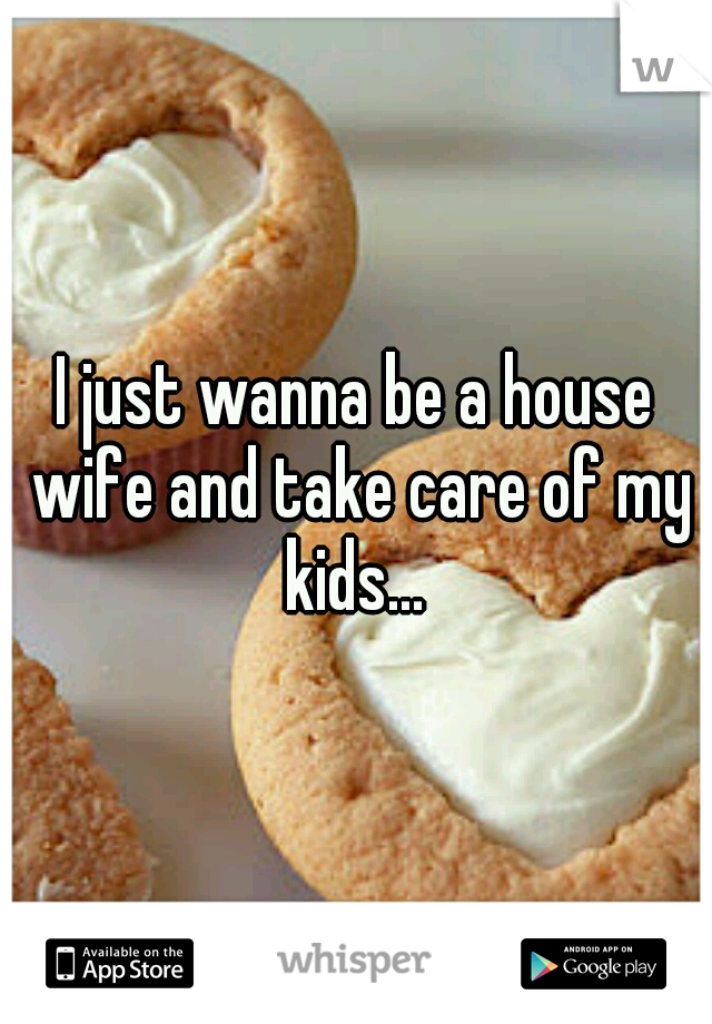 I just wanna be a house wife and take care of my kids...