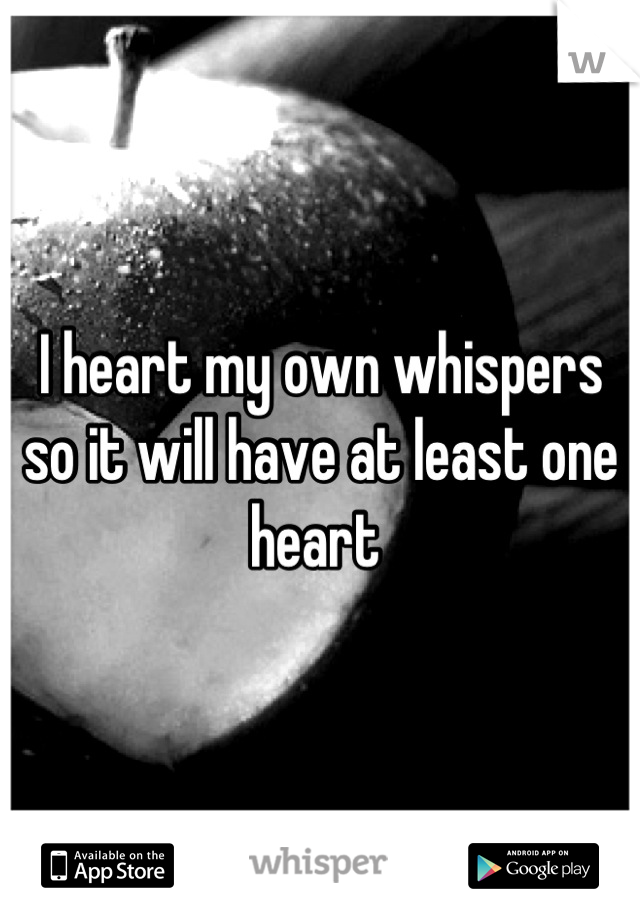I heart my own whispers so it will have at least one heart