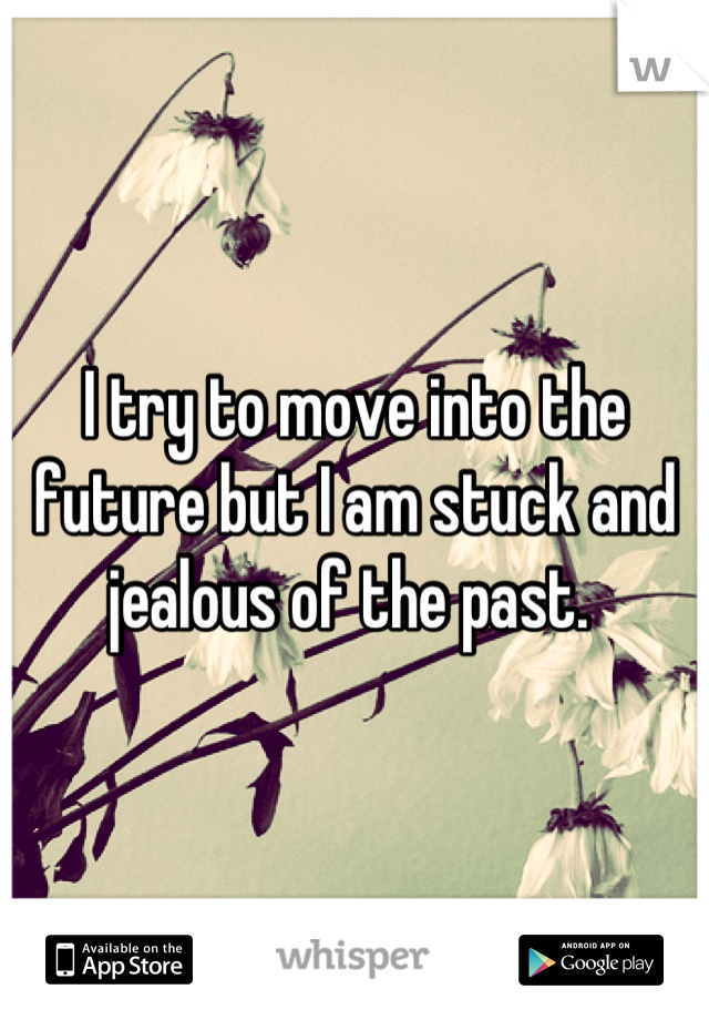 I try to move into the future but I am stuck and jealous of the past.