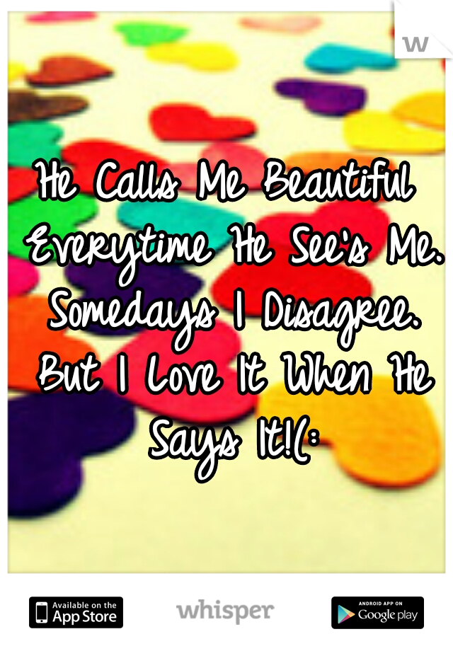 He Calls Me Beautiful Everytime He See's Me. Somedays I Disagree. But I Love It When He Says It!(: