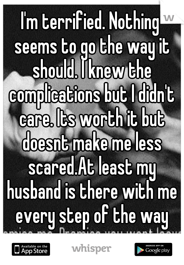 I'm terrified. Nothing seems to go the way it should. I knew the complications but I didn't care. Its worth it but doesnt make me less scared.At least my husband is there with me every step of the way