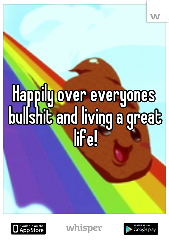 Happily over everyones bullshit and living a great life!