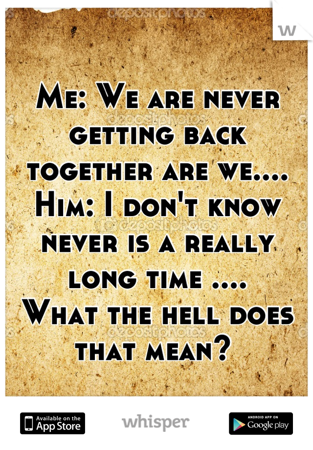 Me: We are never getting back together are we.... Him: I don't know never is a really long time .... What the hell does that mean?