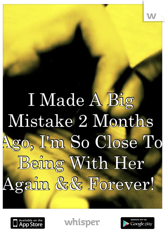 I Made A Big Mistake 2 Months Ago, I'm So Close To Being With Her Again && Forever!
