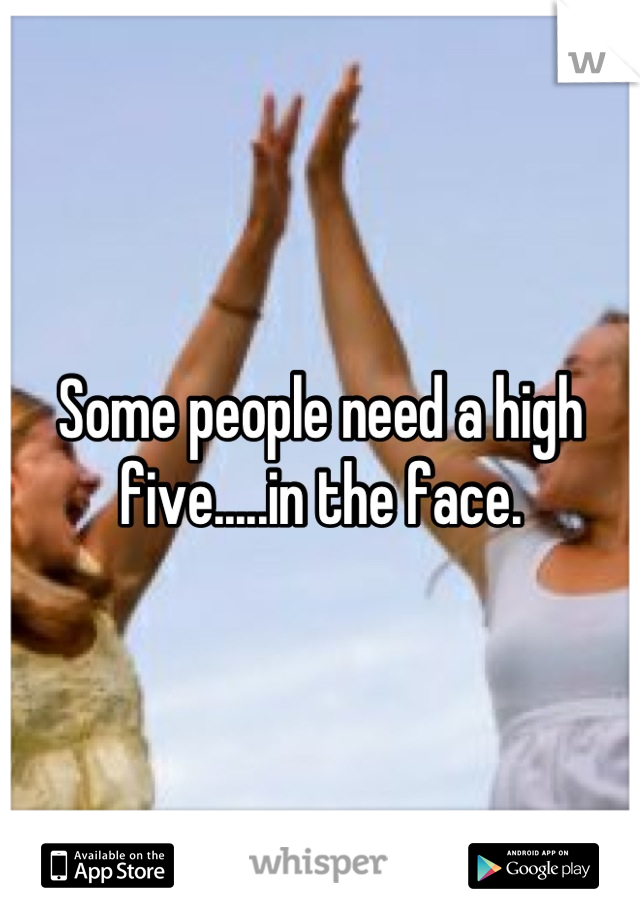 Some people need a high five.....in the face.