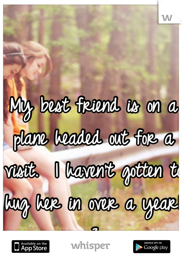 My best friend is on a plane headed out for a visit.  I haven't gotten to hug her in over a year!  :3