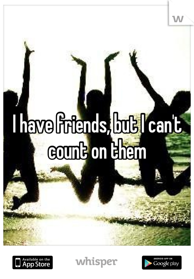I have friends, but I can't count on them