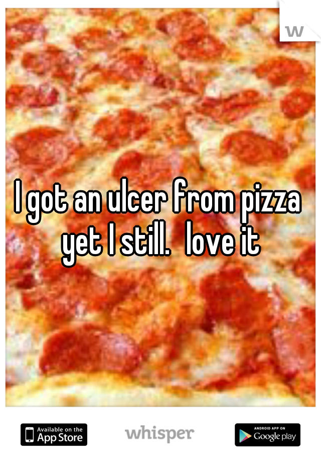 I got an ulcer from pizza yet I still. love it