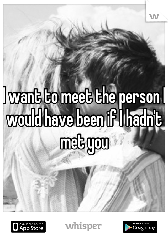 I want to meet the person I would have been if I hadn't met you