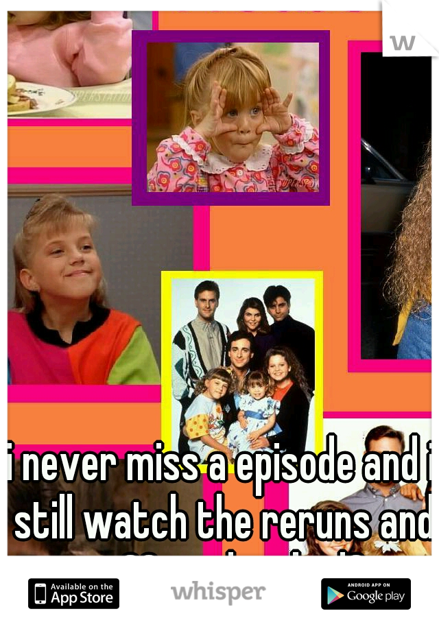 i never miss a episode and i still watch the reruns and im 30..is that bad?