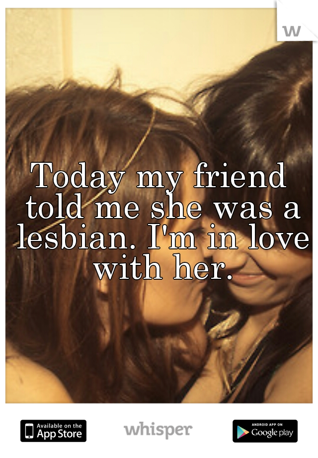 Today my friend told me she was a lesbian. I'm in love with her.