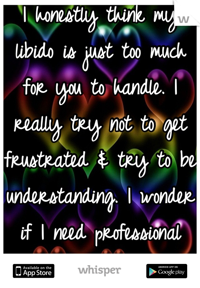 I honestly think my libido is just too much for you to handle. I really try not to get frustrated & try to be understanding. I wonder if I need professional help...