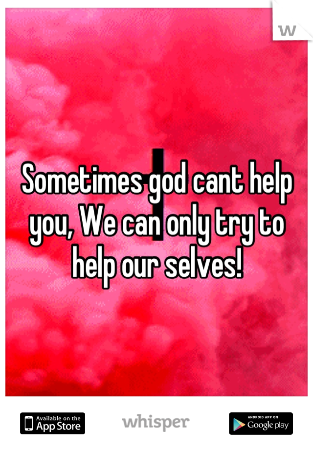Sometimes god cant help you, We can only try to help our selves!