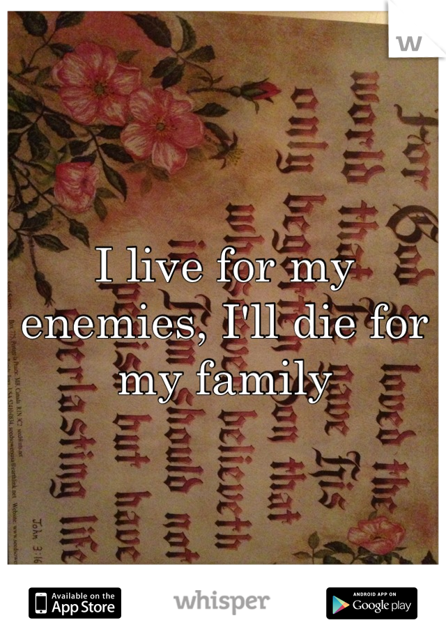 I live for my enemies, I'll die for my family
