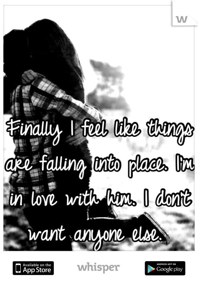 Finally I feel like things are falling into place. I'm in love with him. I don't want anyone else.