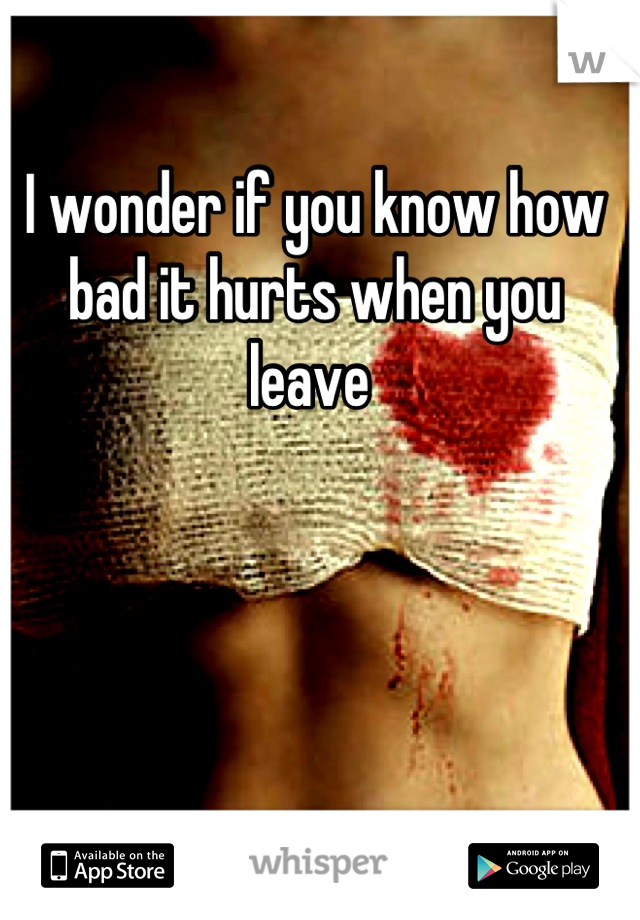I wonder if you know how bad it hurts when you leave