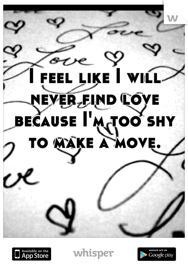 I feel like I will never find love because I'm too shy to make a move.