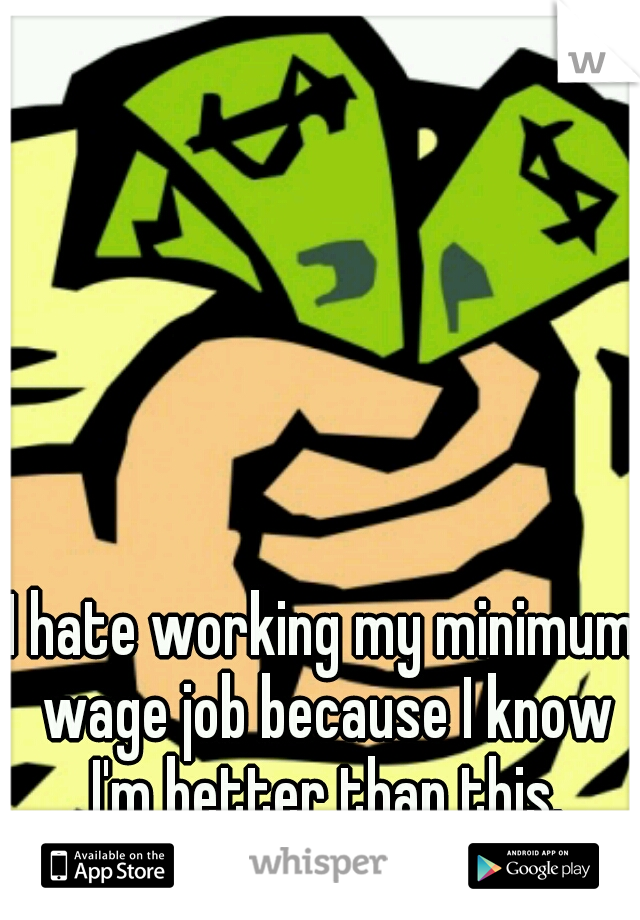 I hate working my minimum wage job because I know I'm better than this.