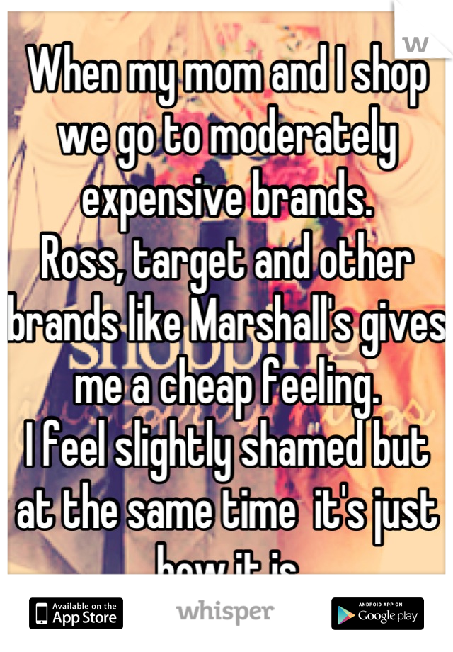 When my mom and I shop we go to moderately expensive brands.  Ross, target and other brands like Marshall's gives me a cheap feeling.  I feel slightly shamed but at the same time  it's just how it is