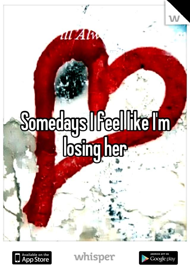 Somedays I feel like I'm losing her