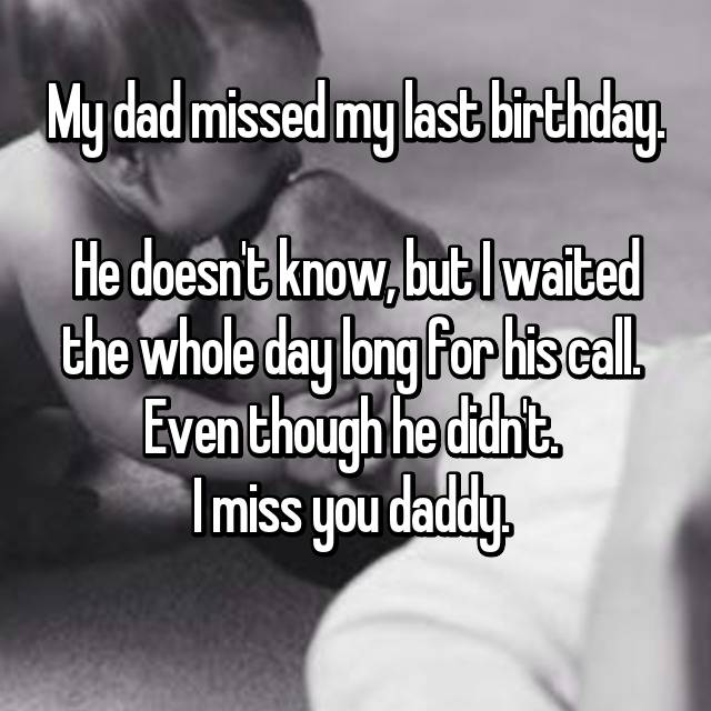 My dad missed my last birthday.  He doesn't know, but I waited the whole day long for his call.  Even though he didn't.  I miss you daddy.