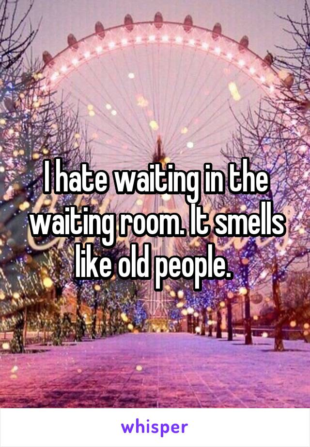 I hate waiting in the waiting room. It smells like old people.