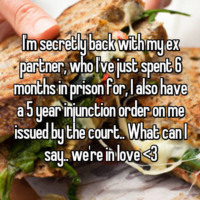 I'm secretly back with my ex partner, who I've just spent 6 months in prison for, I also have a 5 year injunction order on me issued by the court.. What can I say.. we're in love <3