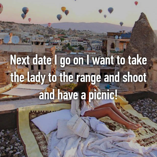 Next date I go on I want to take the lady to the range and shoot and have a picnic!