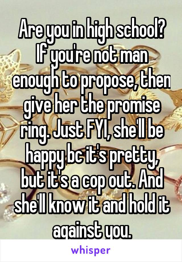 Are you in high school? If you're not man enough to propose, then give her the promise ring. Just FYI, she'll be happy bc it's pretty, but it's a cop out. And she'll know it and hold it against you.