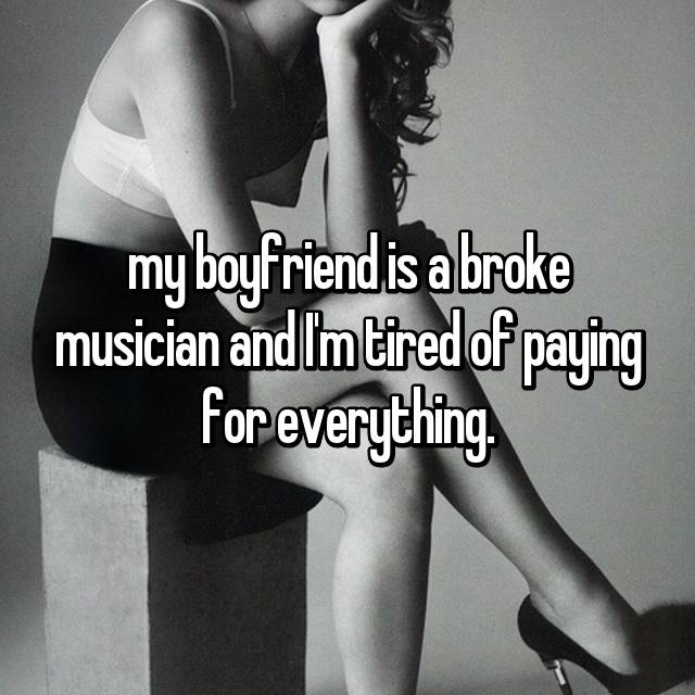 my boyfriend is a broke musician and I'm tired of paying for everything.