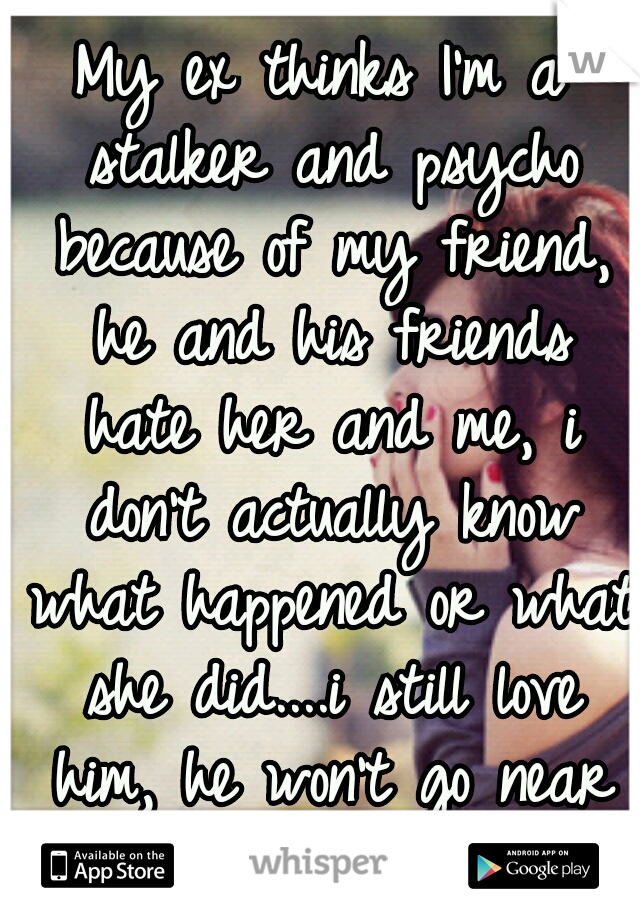 My ex thinks I'm a stalker and psycho because of my friend, he and his