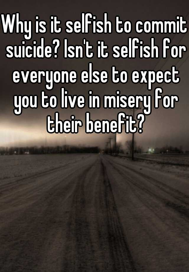 Why Is It Selfish To Commit Suicide? Isn't It Selfish For