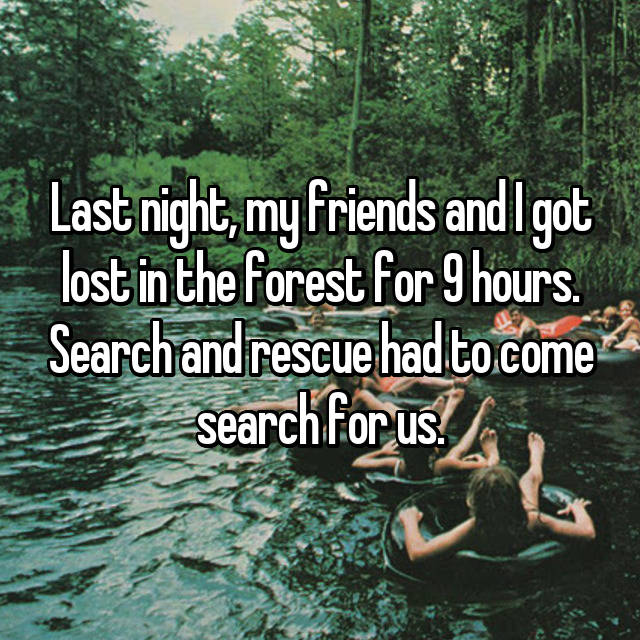 Last night, my friends and I got lost in the forest for 9 hours. Search and rescue had to come search for us.