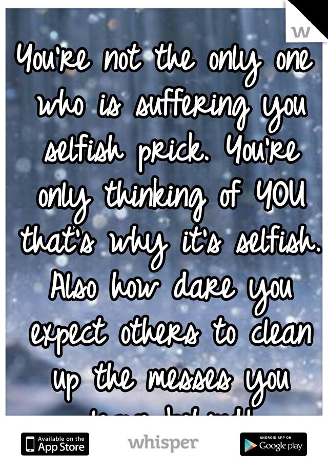 Selfish prick