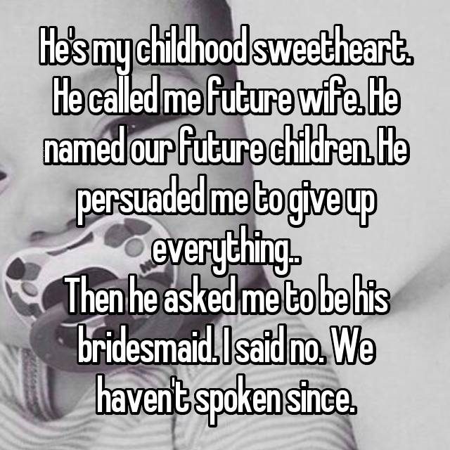 He's my childhood sweetheart. He called me future wife. He named our future children. He persuaded me to give up everything.. Then he asked me to be his bridesmaid. I said no. We haven't spoken since.