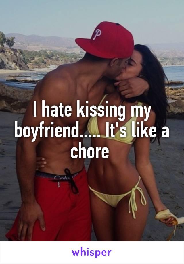 I hate kissing my boyfriend..... It's like a chore
